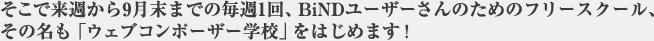 そこで来週から9月末までの毎週1回、BiNDユーザーさんのためのフリースクール、その名も「ウェブコンポーザー学校」をはじめます!