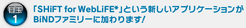 目玉1:「SHiFT for WebLiFE*」という新しいアプリケーションがBiNDファミリーに加わります!